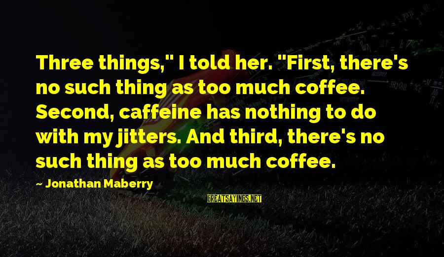 """Anticapital Sayings By Jonathan Maberry: Three things,"""" I told her. """"First, there's no such thing as too much coffee. Second,"""