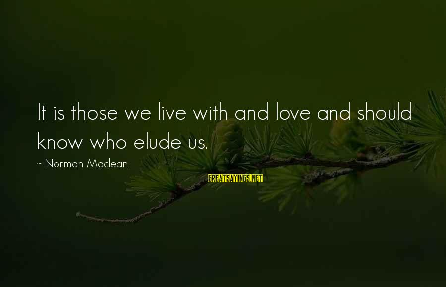 Anticapital Sayings By Norman Maclean: It is those we live with and love and should know who elude us.