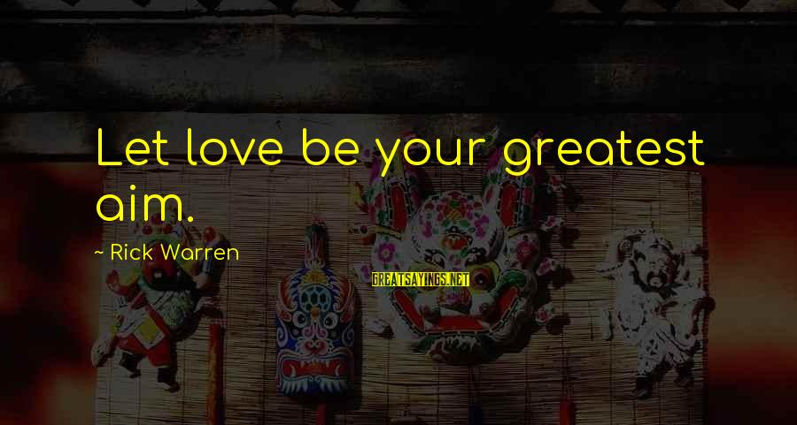 Anticapital Sayings By Rick Warren: Let love be your greatest aim.