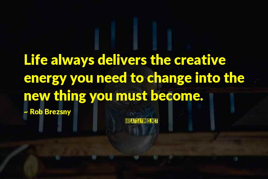 Anticapital Sayings By Rob Brezsny: Life always delivers the creative energy you need to change into the new thing you