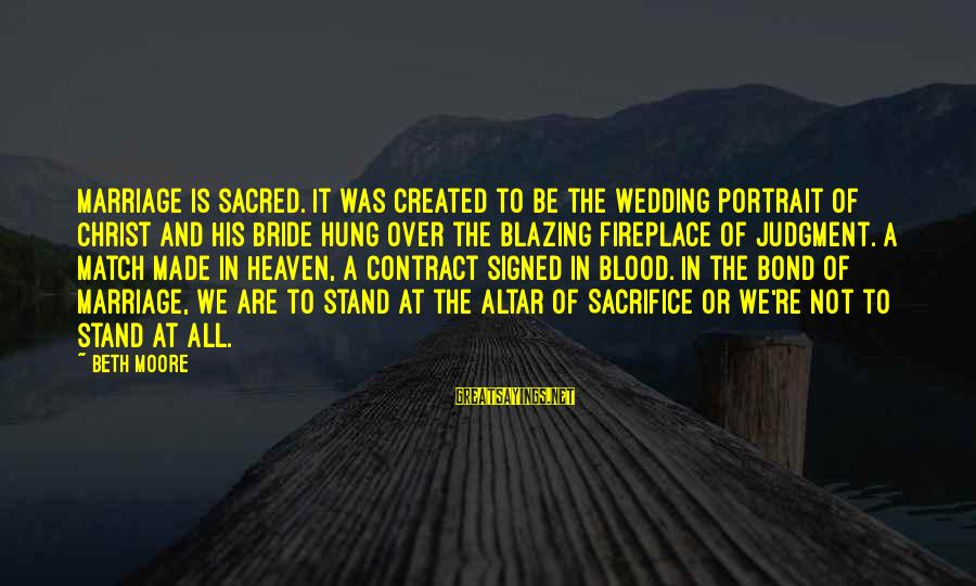 Antiphonal Sayings By Beth Moore: Marriage is sacred. It was created to be the wedding portrait of Christ and His