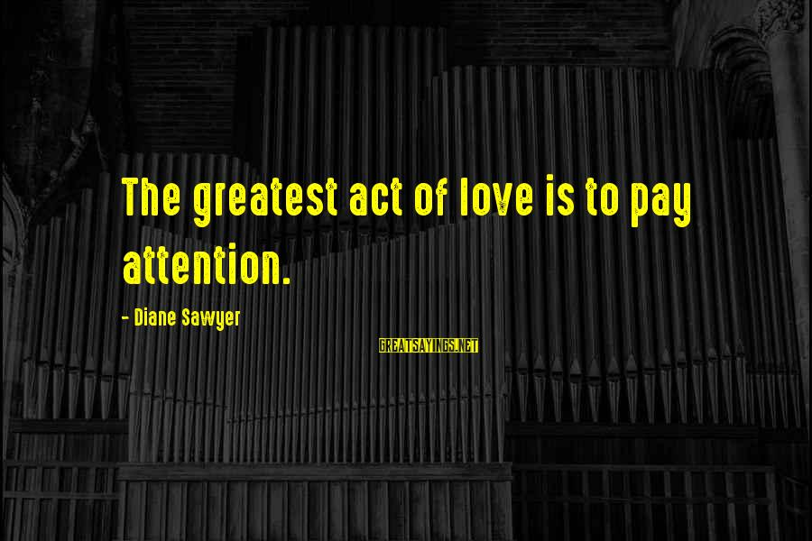 Antiphonal Sayings By Diane Sawyer: The greatest act of love is to pay attention.