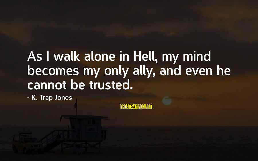 Antiphonal Sayings By K. Trap Jones: As I walk alone in Hell, my mind becomes my only ally, and even he