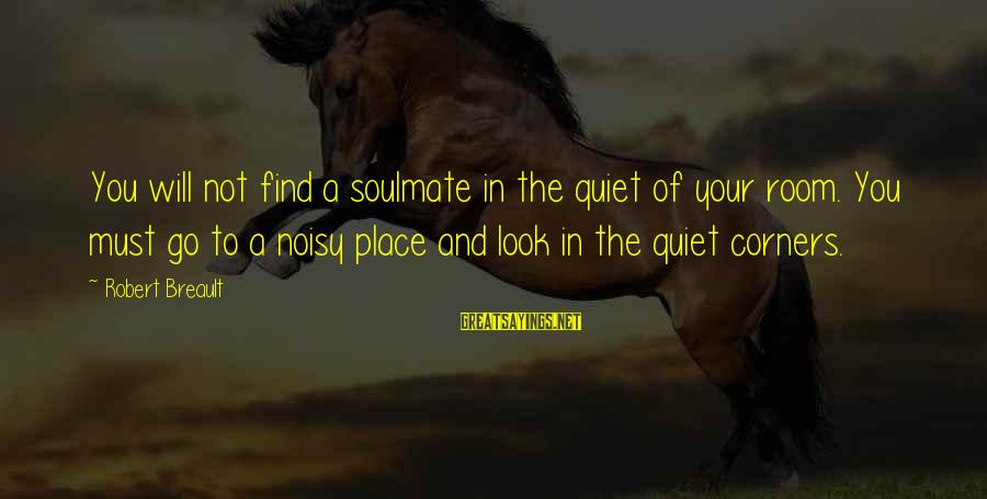 Antiphonal Sayings By Robert Breault: You will not find a soulmate in the quiet of your room. You must go
