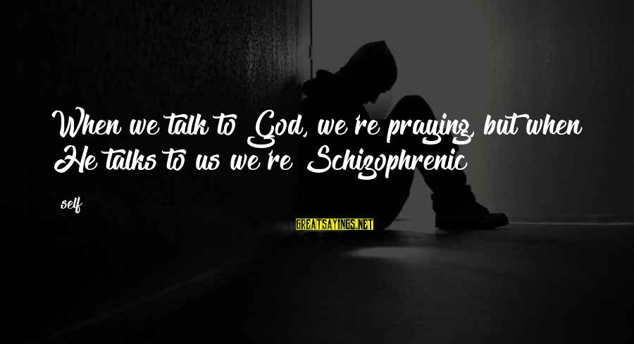 Antiphonal Sayings By Self: When we talk to God, we're praying, but when He talks to us we're Schizophrenic