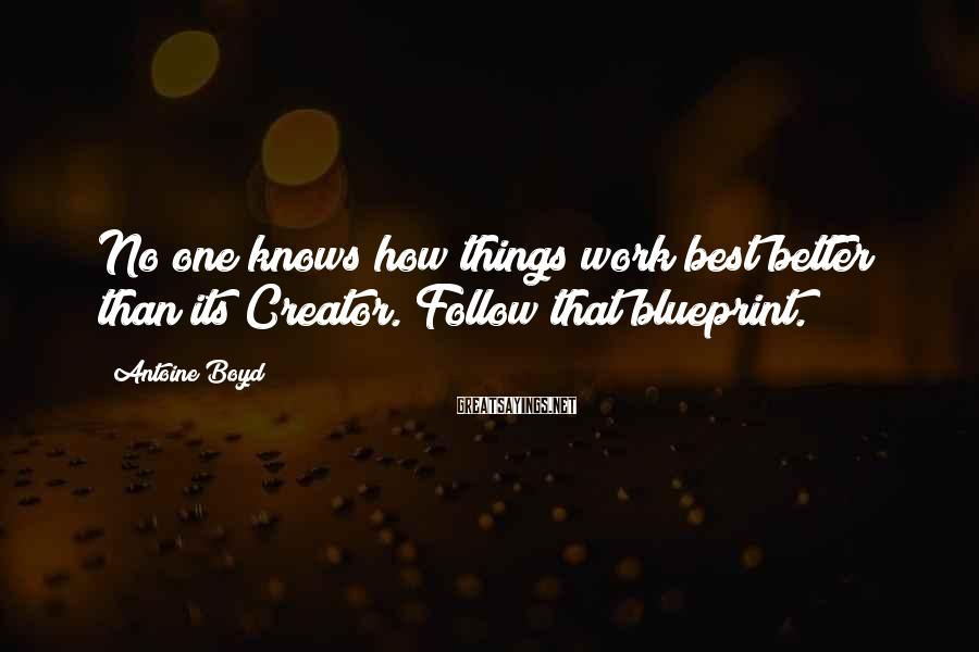 Antoine Boyd Sayings: No one knows how things work best better than its Creator. Follow that blueprint.