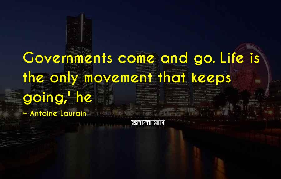 Antoine Laurain Sayings: Governments come and go. Life is the only movement that keeps going,' he