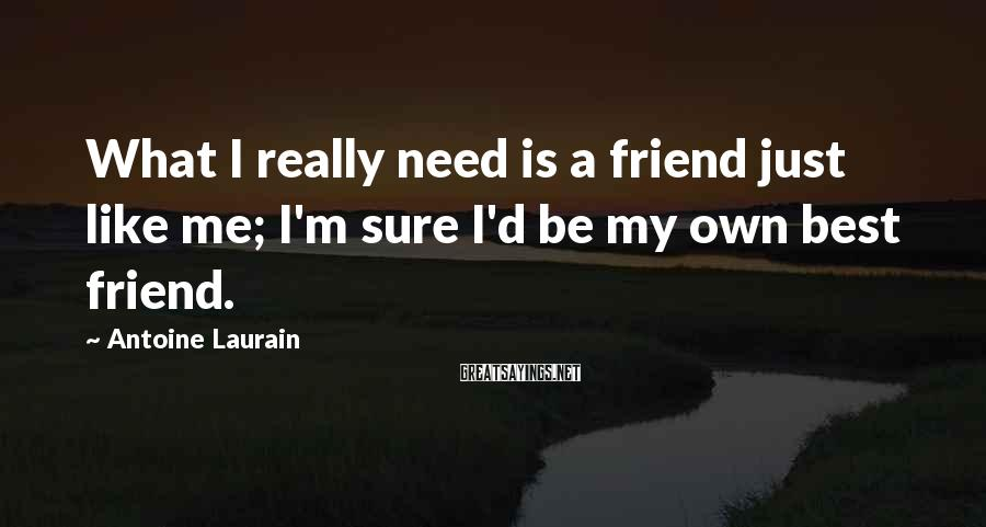 Antoine Laurain Sayings: What I really need is a friend just like me; I'm sure I'd be my