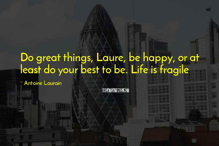 Antoine Laurain Sayings: Do great things, Laure, be happy, or at least do your best to be. Life