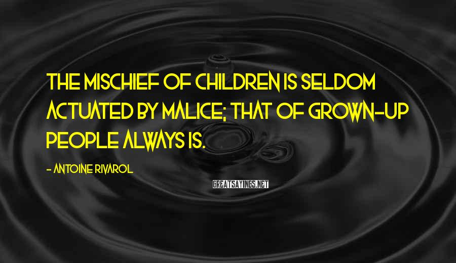 Antoine Rivarol Sayings: The mischief of children is seldom actuated by malice; that of grown-up people always is.