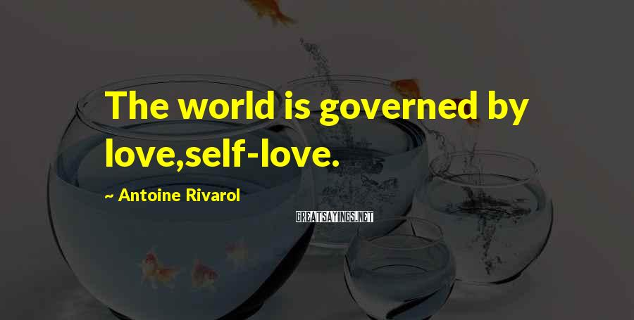 Antoine Rivarol Sayings: The world is governed by love,self-love.