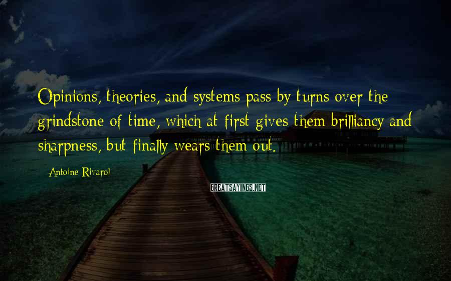 Antoine Rivarol Sayings: Opinions, theories, and systems pass by turns over the grindstone of time, which at first
