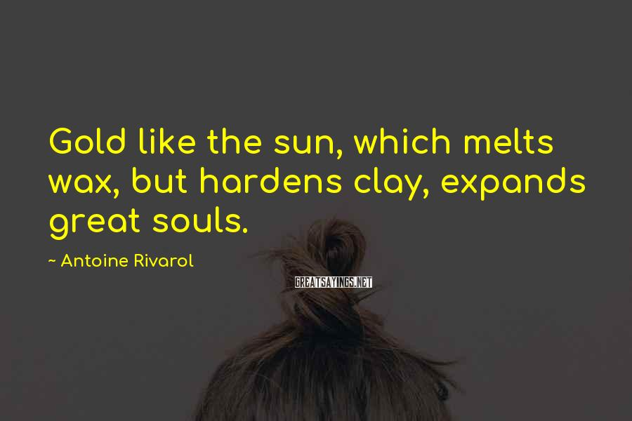 Antoine Rivarol Sayings: Gold like the sun, which melts wax, but hardens clay, expands great souls.