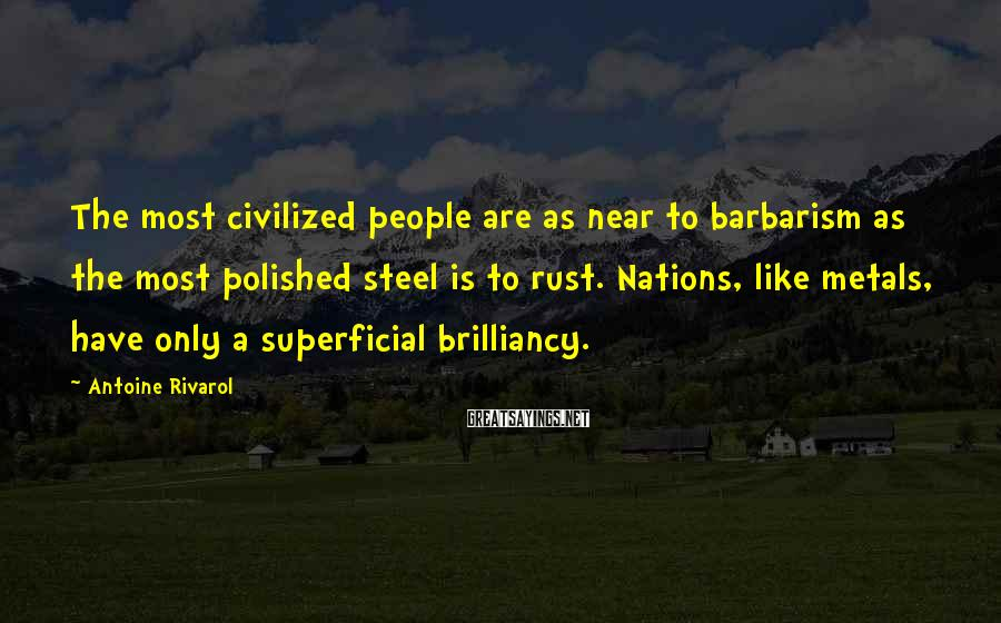 Antoine Rivarol Sayings: The most civilized people are as near to barbarism as the most polished steel is