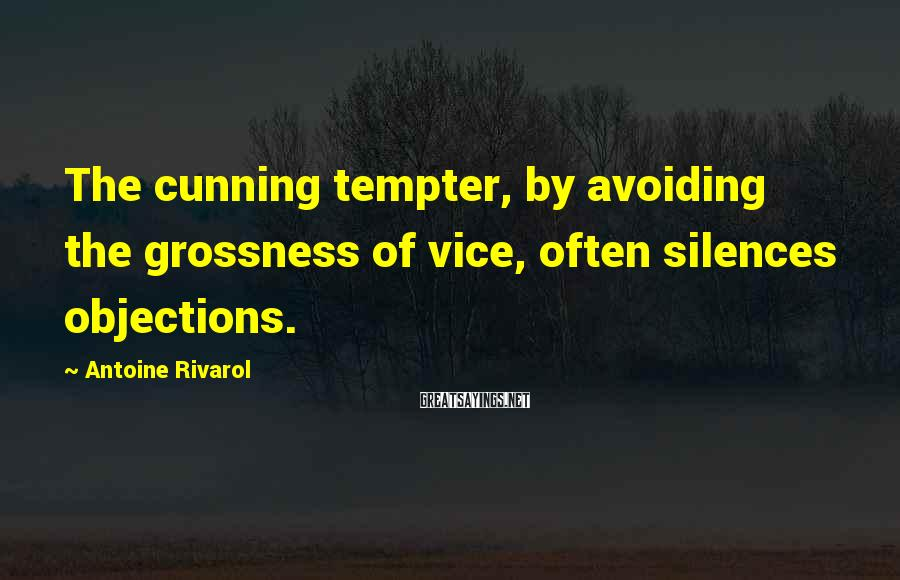 Antoine Rivarol Sayings: The cunning tempter, by avoiding the grossness of vice, often silences objections.