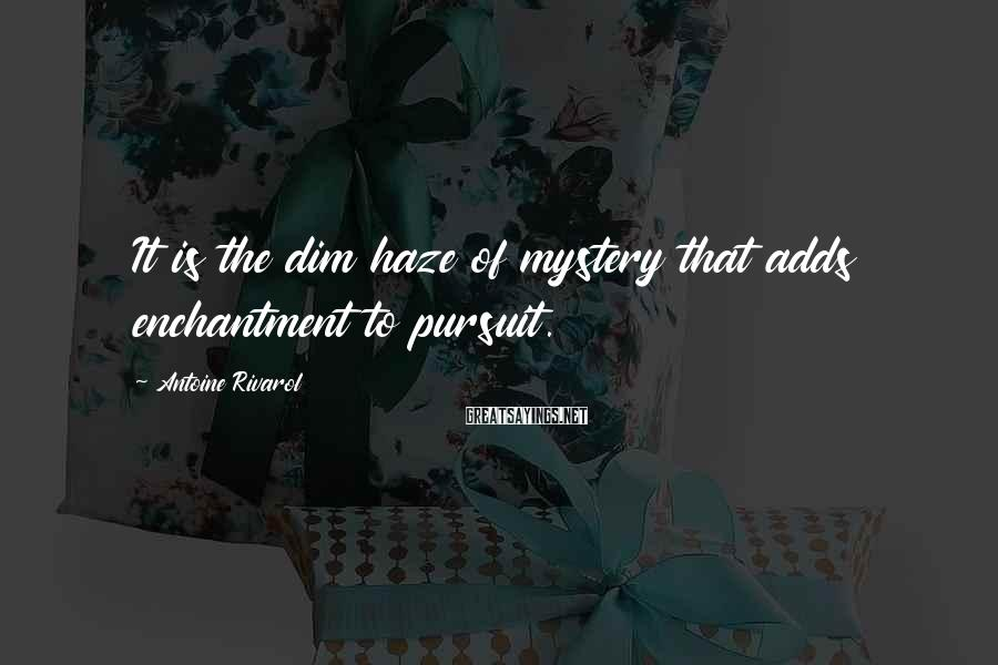 Antoine Rivarol Sayings: It is the dim haze of mystery that adds enchantment to pursuit.