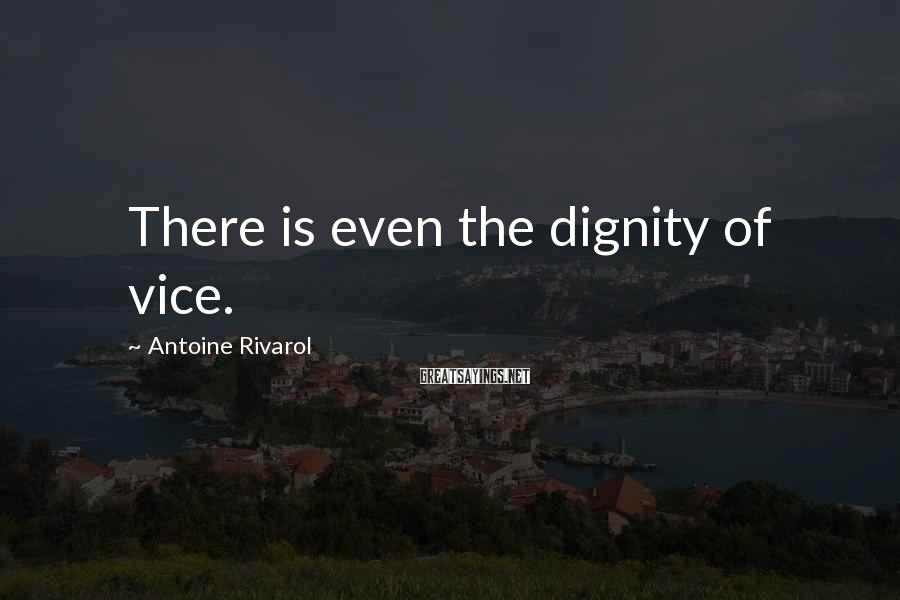 Antoine Rivarol Sayings: There is even the dignity of vice.