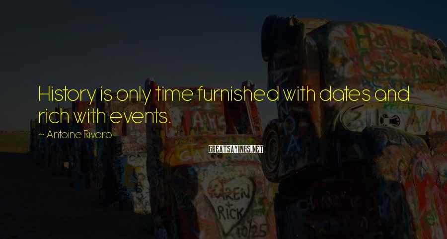 Antoine Rivarol Sayings: History is only time furnished with dates and rich with events.