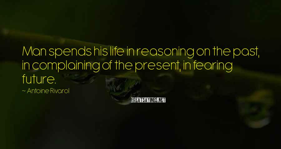Antoine Rivarol Sayings: Man spends his life in reasoning on the past, in complaining of the present, in