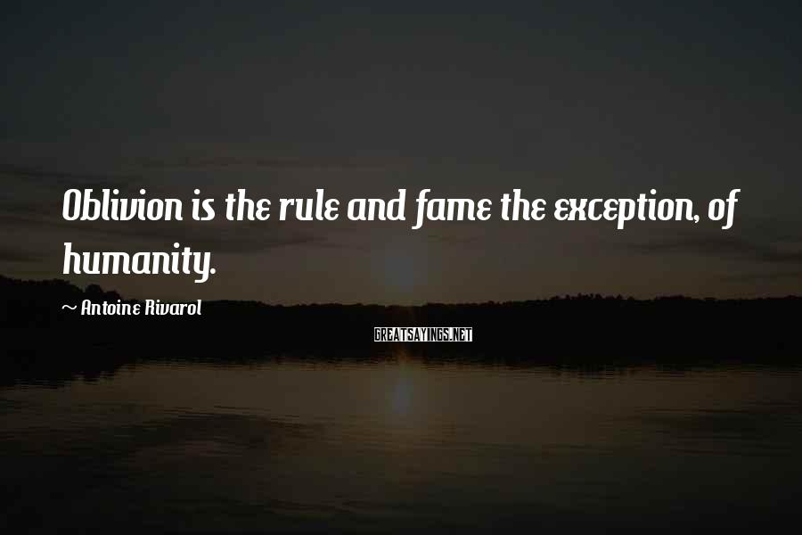 Antoine Rivarol Sayings: Oblivion is the rule and fame the exception, of humanity.