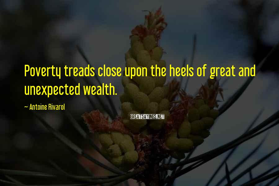 Antoine Rivarol Sayings: Poverty treads close upon the heels of great and unexpected wealth.