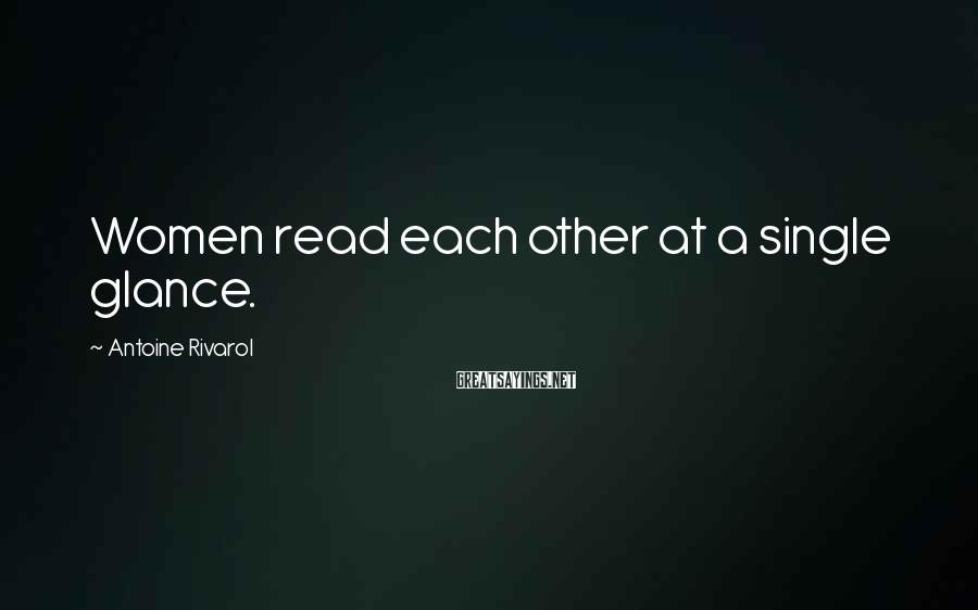 Antoine Rivarol Sayings: Women read each other at a single glance.