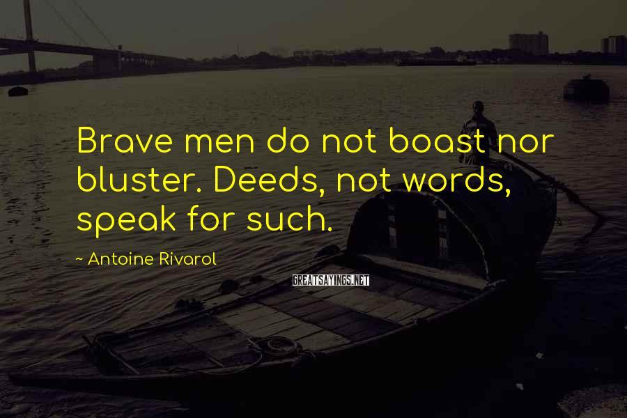 Antoine Rivarol Sayings: Brave men do not boast nor bluster. Deeds, not words, speak for such.