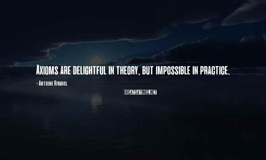 Antoine Rivarol Sayings: Axioms are delightful in theory, but impossible in practice.