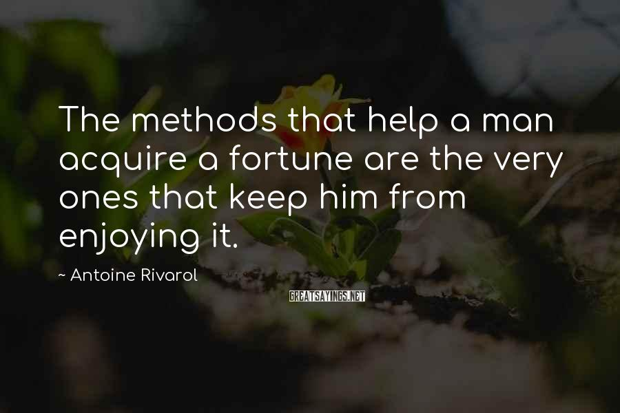Antoine Rivarol Sayings: The methods that help a man acquire a fortune are the very ones that keep