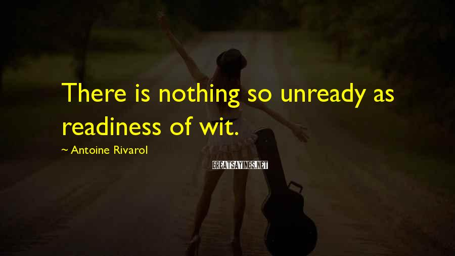 Antoine Rivarol Sayings: There is nothing so unready as readiness of wit.
