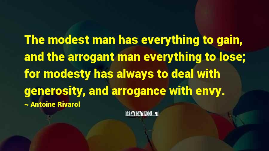 Antoine Rivarol Sayings: The modest man has everything to gain, and the arrogant man everything to lose; for