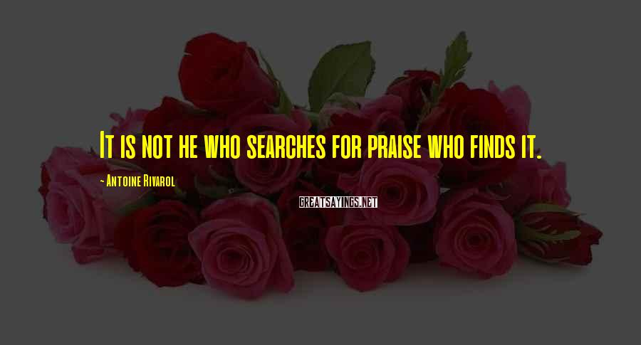 Antoine Rivarol Sayings: It is not he who searches for praise who finds it.