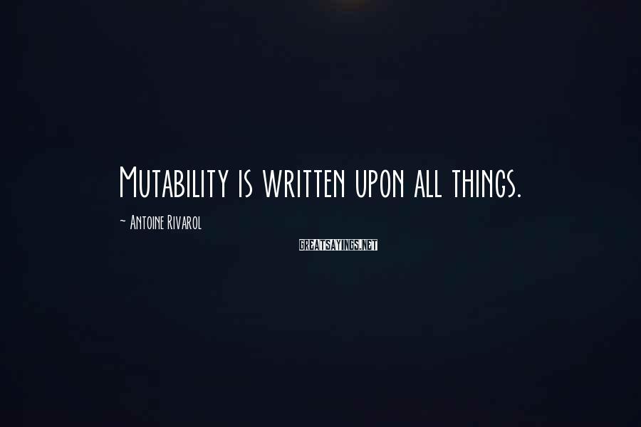 Antoine Rivarol Sayings: Mutability is written upon all things.