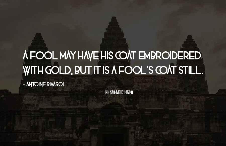 Antoine Rivarol Sayings: A fool may have his coat embroidered with gold, but it is a fool's coat