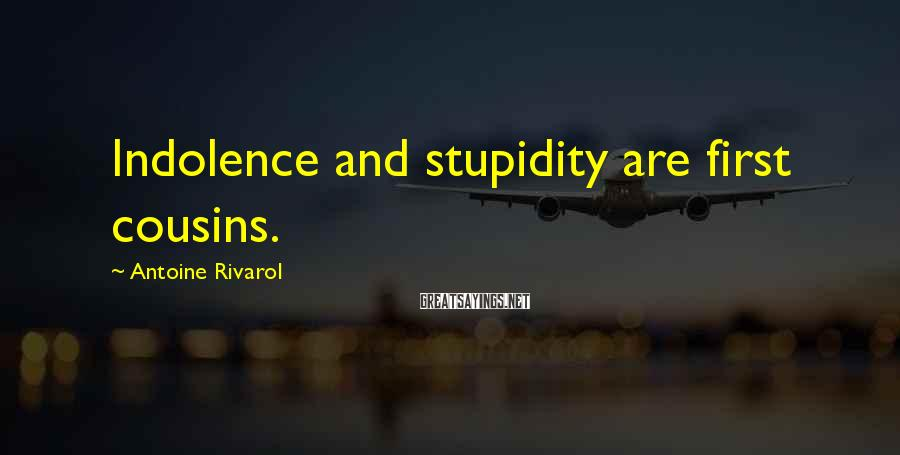 Antoine Rivarol Sayings: Indolence and stupidity are first cousins.