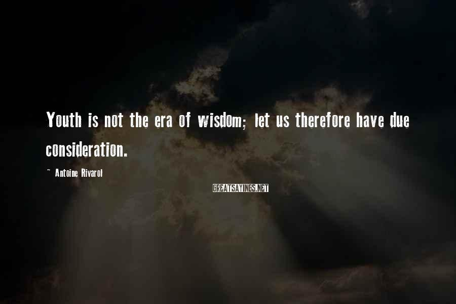 Antoine Rivarol Sayings: Youth is not the era of wisdom; let us therefore have due consideration.