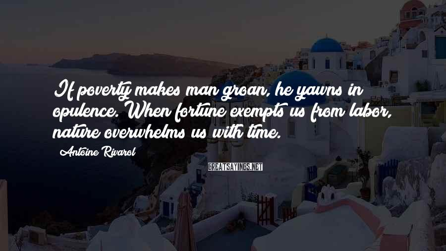 Antoine Rivarol Sayings: If poverty makes man groan, he yawns in opulence. When fortune exempts us from labor,