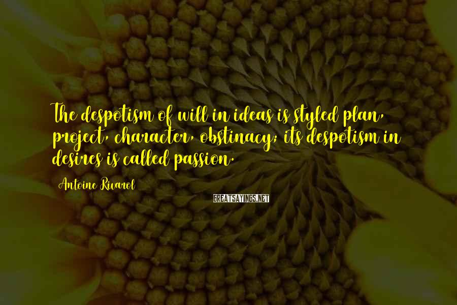 Antoine Rivarol Sayings: The despotism of will in ideas is styled plan, project, character, obstinacy; its despotism in
