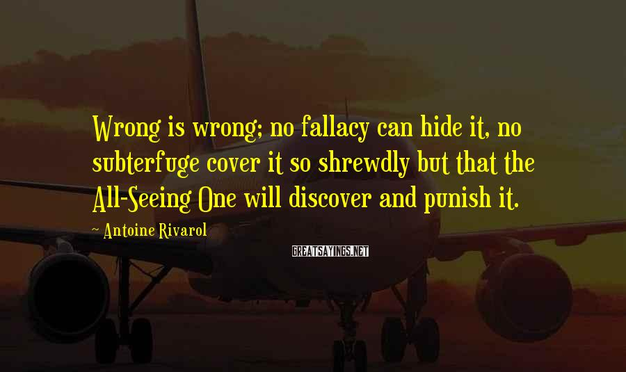 Antoine Rivarol Sayings: Wrong is wrong; no fallacy can hide it, no subterfuge cover it so shrewdly but