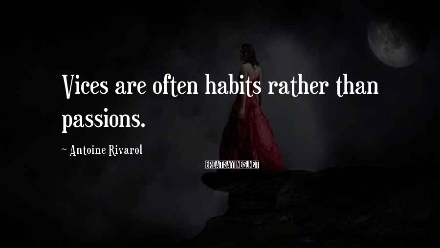 Antoine Rivarol Sayings: Vices are often habits rather than passions.