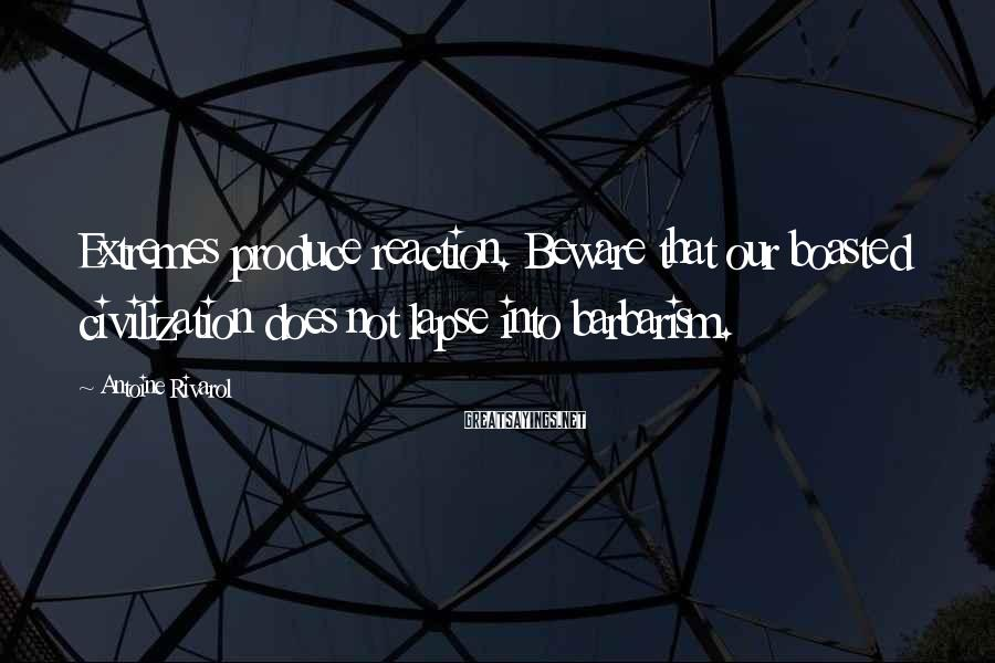 Antoine Rivarol Sayings: Extremes produce reaction. Beware that our boasted civilization does not lapse into barbarism.