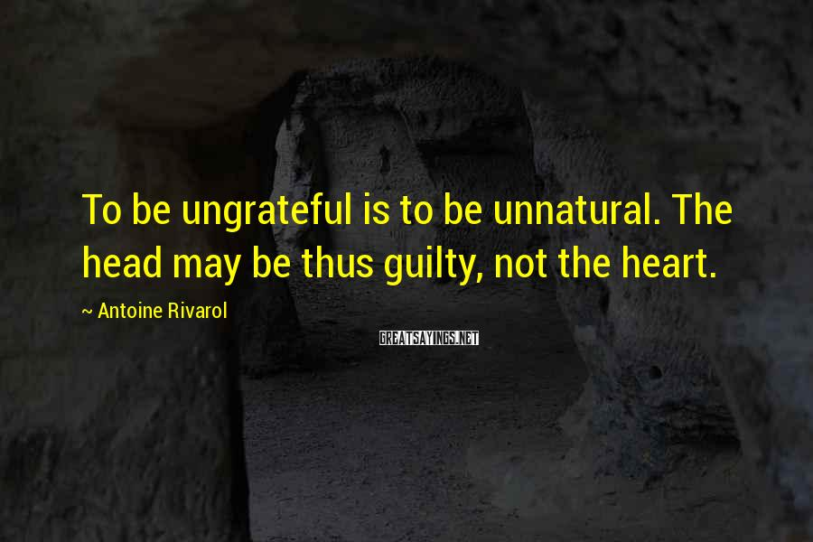 Antoine Rivarol Sayings: To be ungrateful is to be unnatural. The head may be thus guilty, not the