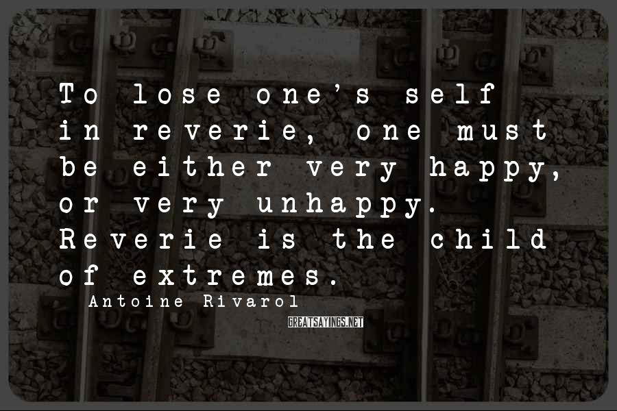 Antoine Rivarol Sayings: To lose one's self in reverie, one must be either very happy, or very unhappy.