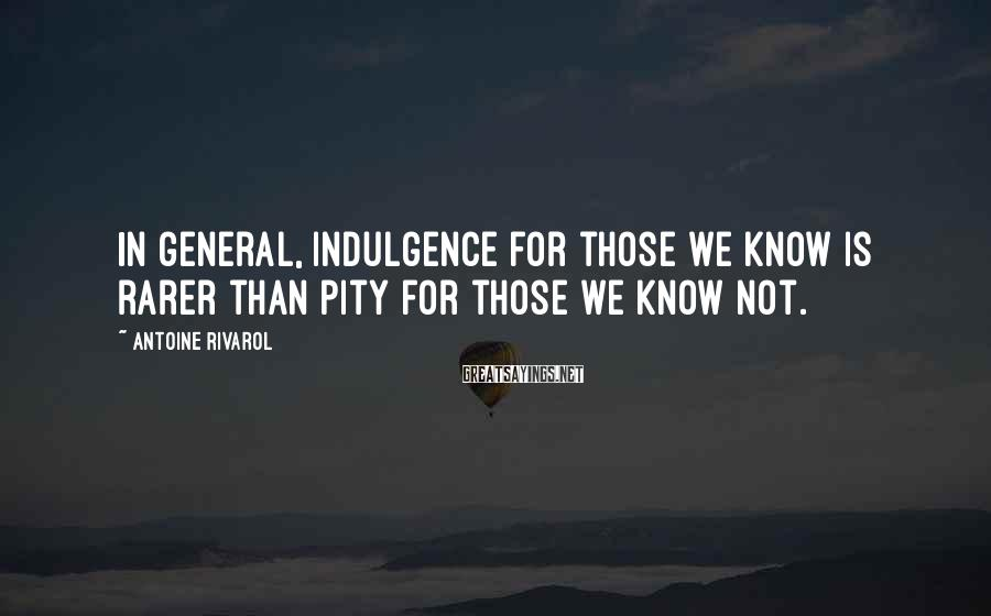 Antoine Rivarol Sayings: In general, indulgence for those we know is rarer than pity for those we know