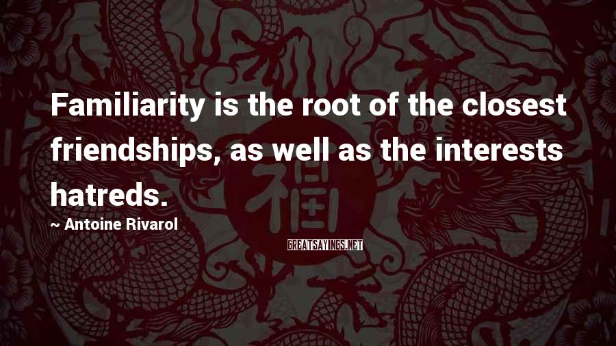Antoine Rivarol Sayings: Familiarity is the root of the closest friendships, as well as the interests hatreds.