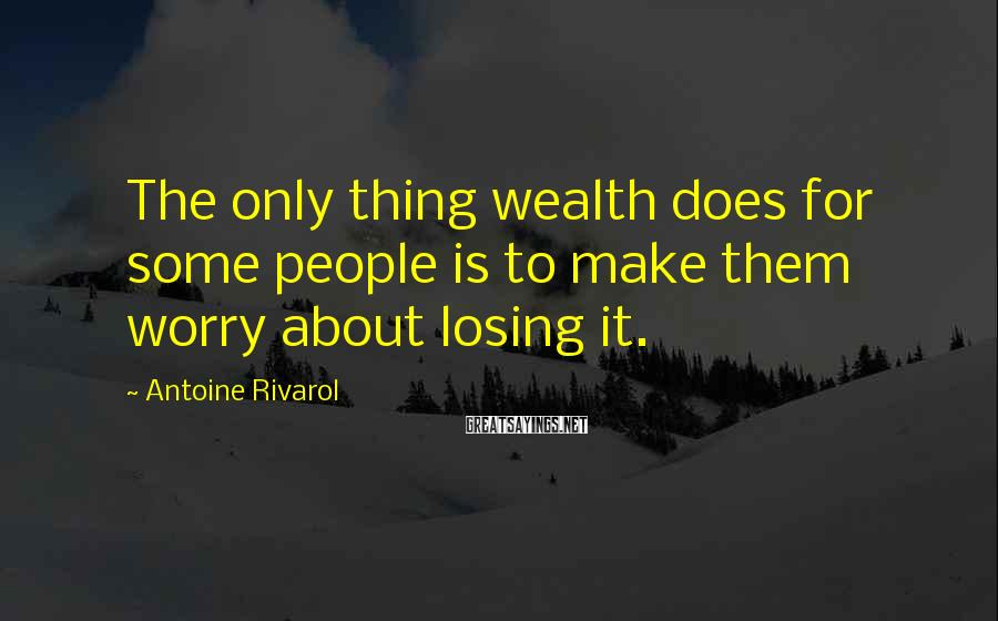 Antoine Rivarol Sayings: The only thing wealth does for some people is to make them worry about losing