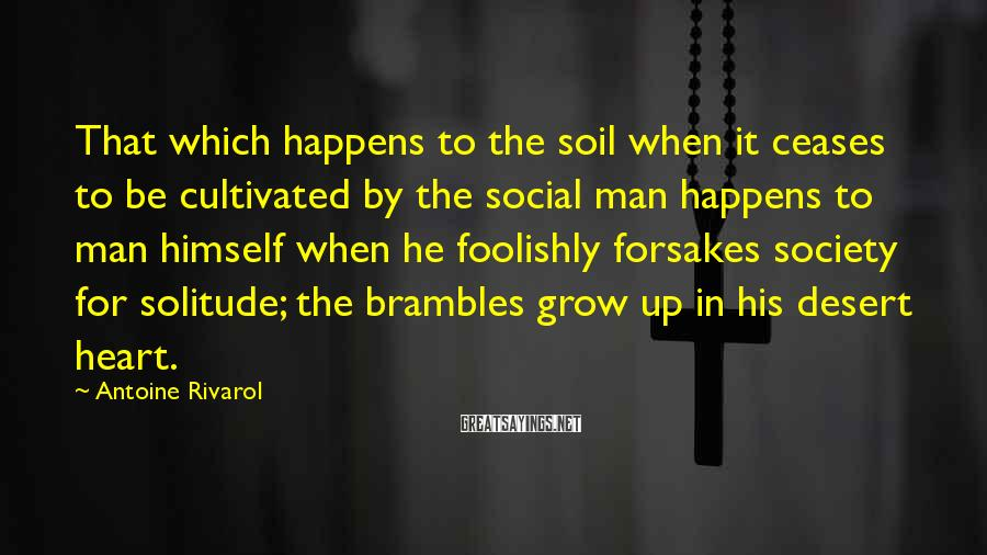 Antoine Rivarol Sayings: That which happens to the soil when it ceases to be cultivated by the social