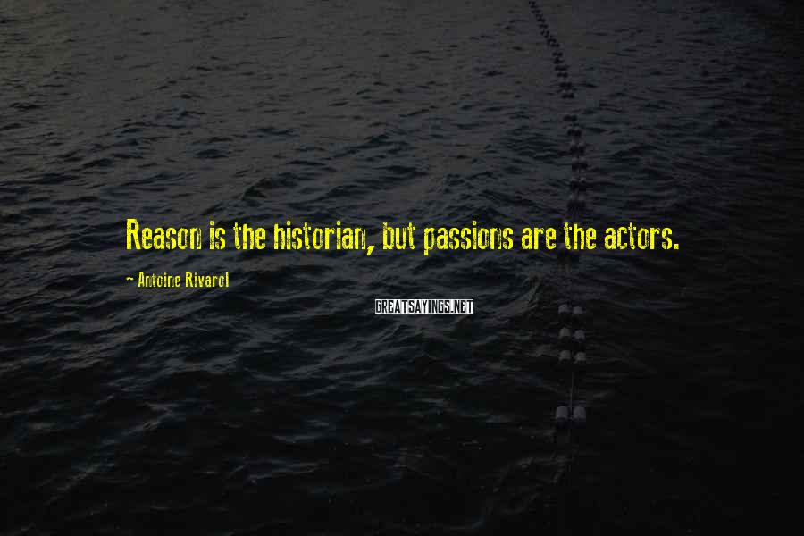 Antoine Rivarol Sayings: Reason is the historian, but passions are the actors.