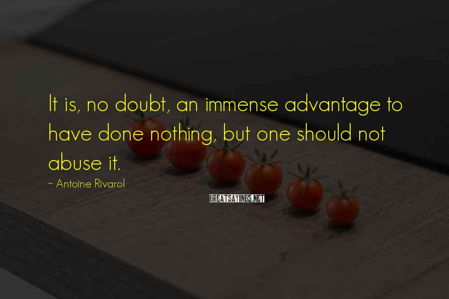 Antoine Rivarol Sayings: It is, no doubt, an immense advantage to have done nothing, but one should not