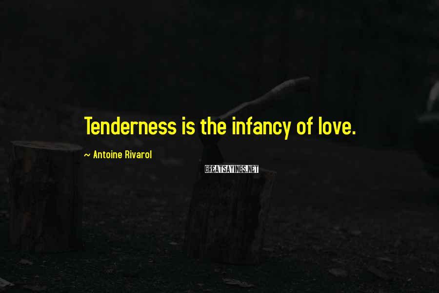 Antoine Rivarol Sayings: Tenderness is the infancy of love.